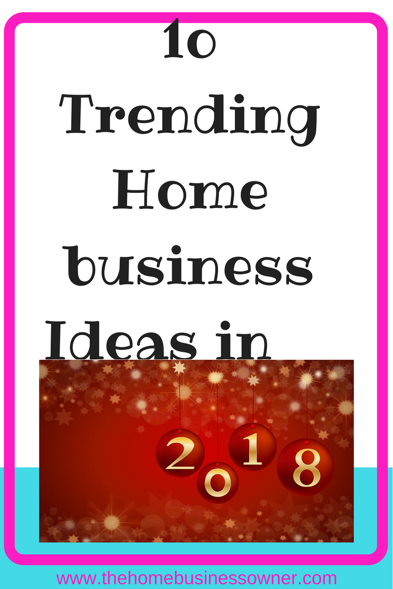 10 Trending Home Business ideas in 2018- The Homebusinessowner